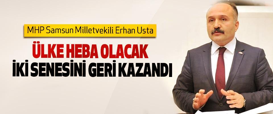 MHP Samsun Milletvekili Erhan Usta: Ülke Heba Olacak İki Senesini Geri Kazandı