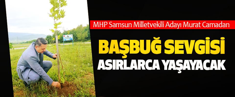 MHP Samsun Milletvekili Adayı Murat Camadan: Başbuğ Sevgisi Asırlarca Yaşayacak