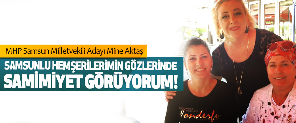 MHP Samsun Milletvekili Adayı Mine Aktaş: Samsunlu hemşerilerimin gözlerinde samimiyet görüyorum!