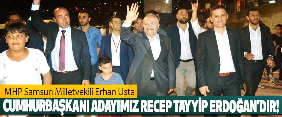 MHP Samsun Milletvekili Erhan Usta: Cumhurbaşkanı adayımız recep Tayyip Erdoğan'dır!