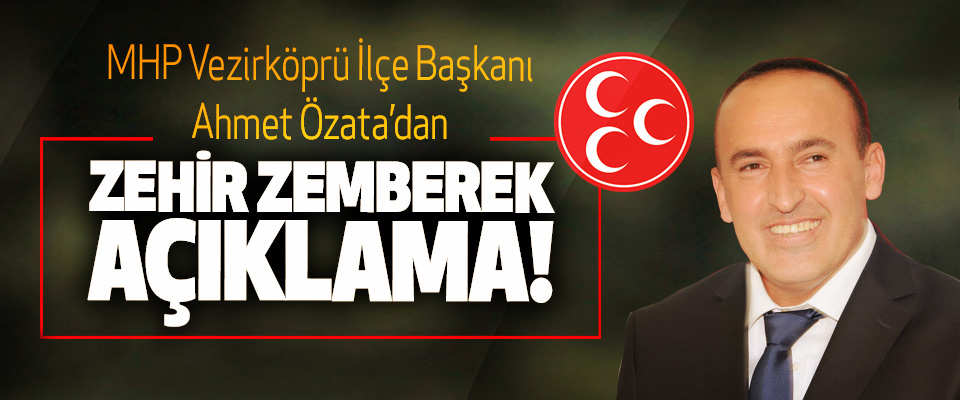 MHP Vezirköprü İlçe Başkanı Ahmet Özata'dan Zehir zemberek açıklama!