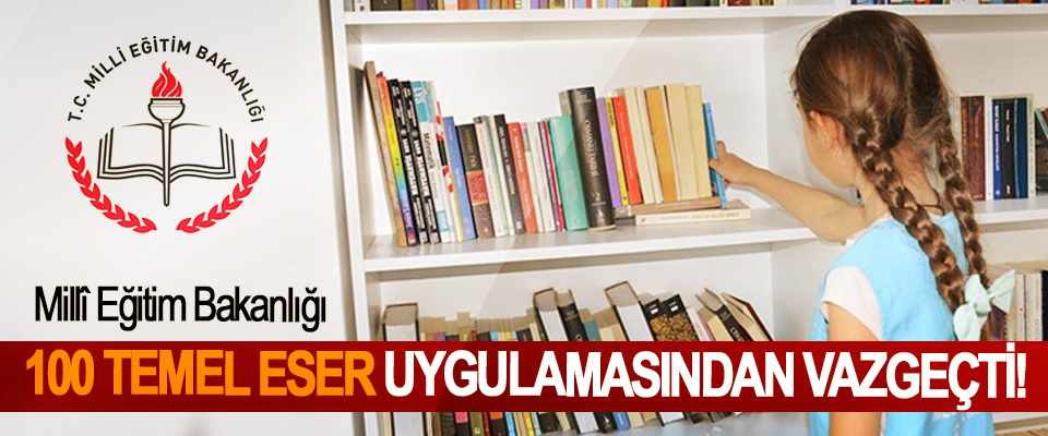 Millî Eğitim Bakanlığı 100 Temel Eser Uygulamasından Vazgeçti!
