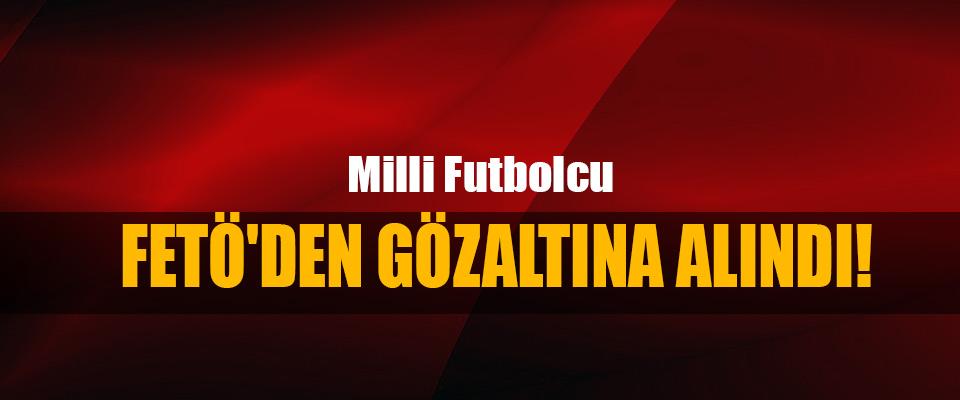 Milli futbolcu Fetö'den Gözaltına Alındı!