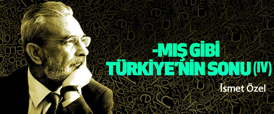 -Mış Gibi Türkiye'nin Sonu (IV)