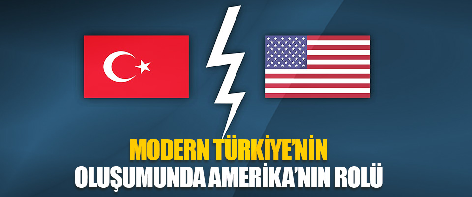 Modern Türkiye'nin Oluşumunda Amerika'nın Rolü