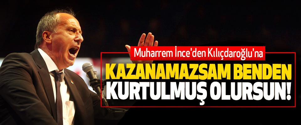 Muharrem İnce'den Kılıçdaroğlu'na; Kazanamazsam benden kurtulmuş olursun!