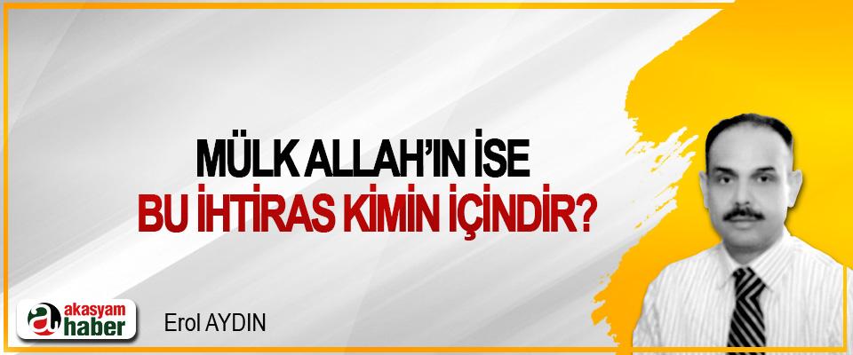 Mülk Allah'ın ise bu ihtiras kimin içindir?
