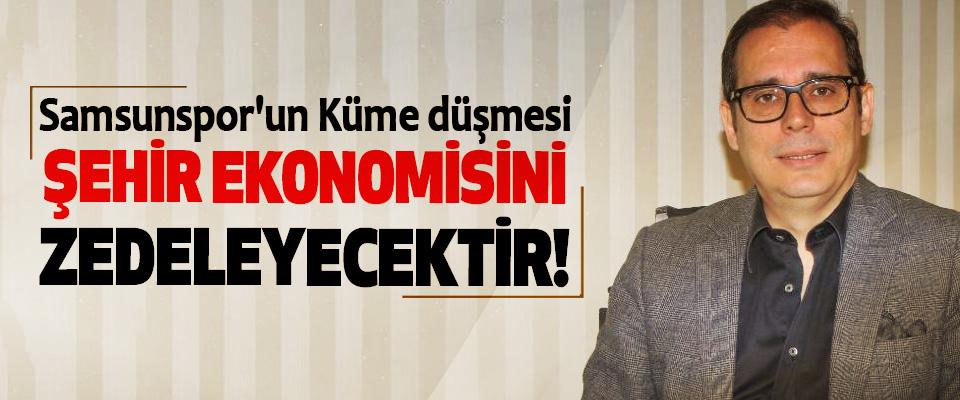 Murat Toktaş : Samsunspor'un Küme düşmesi Şehir Ekonomisini Zedeleyecektir!