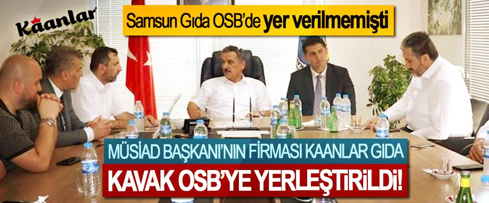 MÜSİAD Başkanı'nın firması Kaanlar Gıda Kavak OSB'ye yerleştirildi!