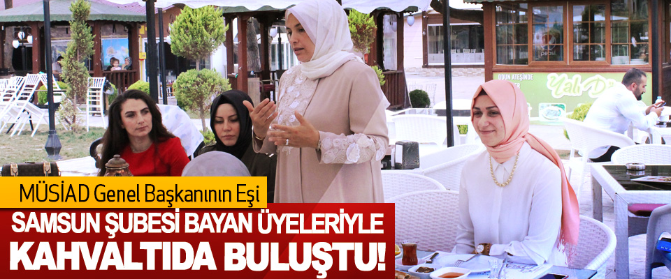 MÜSİAD Genel Başkanının Eşi Samsun şubesi bayan üyeleriyle kahvaltıda buluştu!