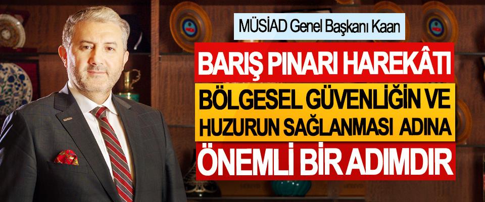 MÜSİAD Genel Başkanı Kaan; Barış Pınarı Harekâtı Bölgesel Güvenliği Ve Huzurun Sağlanması Adına Önemli Bir Adımdır