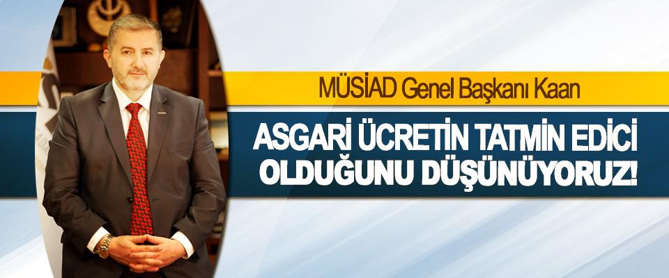 MÜSİAD Genel Başkanı Kaan: Asgari ücretin tatmin edici olduğunu düşünüyoruz!