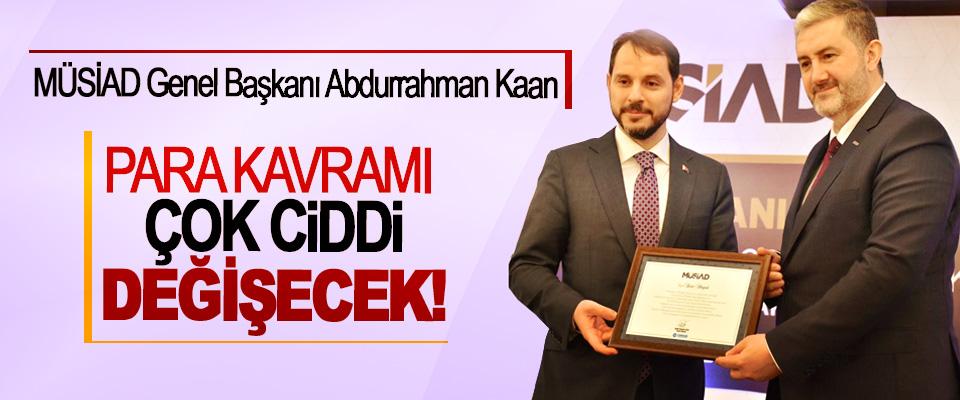 MÜSİAD Genel Başkanı Abdurrahman Kaan: Para kavramı çok ciddi değişecek!