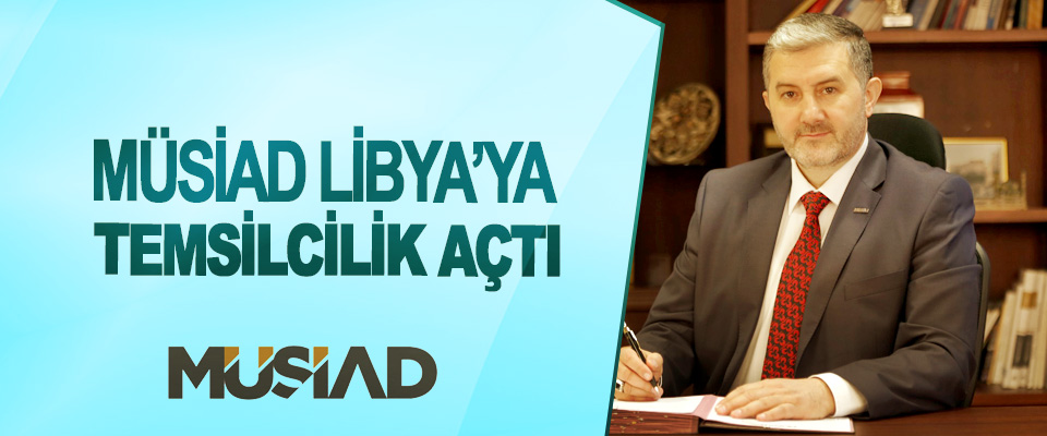 MÜSİAD Libya'ya Temsilcilik Açtı