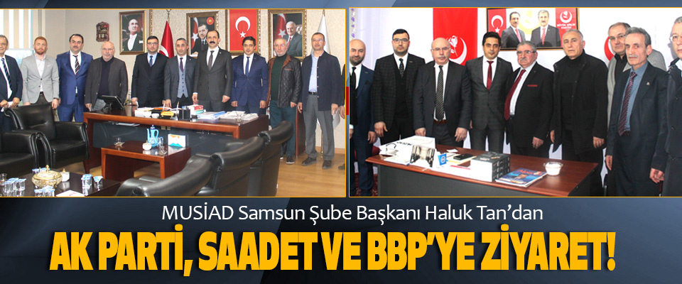 Müsiad Samsun Şube Başkanı Haluk Tan'dan Ak parti, saadet ve bbp'ye ziyaret!