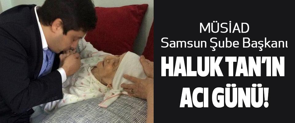 MÜSİAD Samsun Şube Başkanı Haluk Tan'ın acı günü