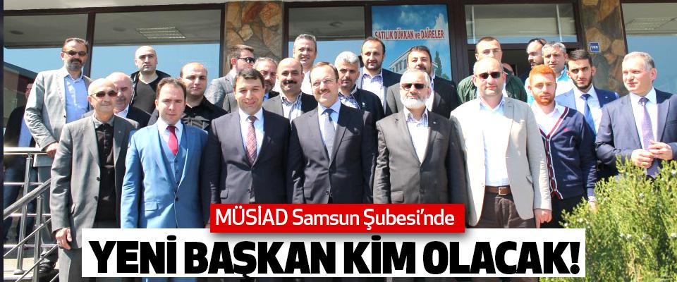 MÜSİAD Samsun Şubesi'nde Yeni başkan kim olacak!