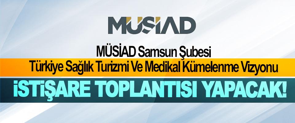 MÜSİAD Samsun Şubesi Türkiye Sağlık Turizmi Ve Medikal Kümelenme Vizyonu İstişare Toplantısı Yapacak!
