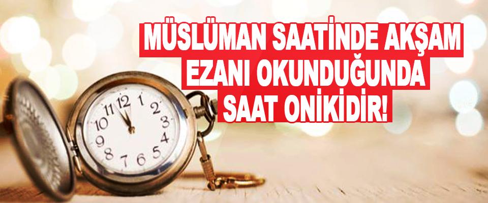 Müslüman Saatinde Akşam Ezanı Okunduğunda Saat Onikidir!