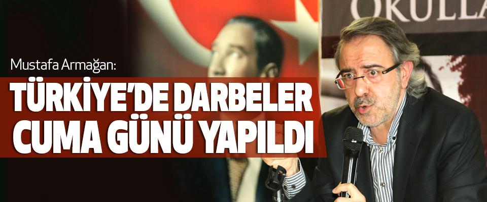 Mustafa Armağan: Türkiye'de Darbeler Cuma Günü Yapıldı
