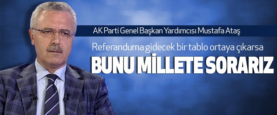 Mustafa Ataş: Referanduma gidecek bir tablo ortaya çıkarsa Bunu Millete Sorarız