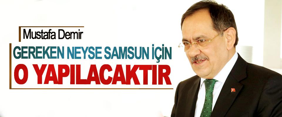 Mustafa Demir; Gereken Neyse Samsun İçin O Yapılacaktır