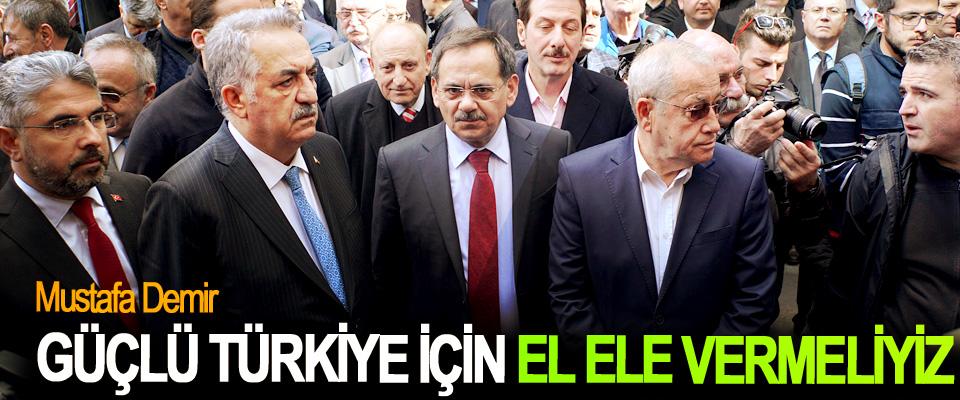 Mustafa Demir; Güçlü Türkiye İçin El Ele Vermeliyiz