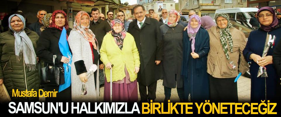 Mustafa Demir; Samsun'u Halkımızla Birlikte Yöneteceğiz