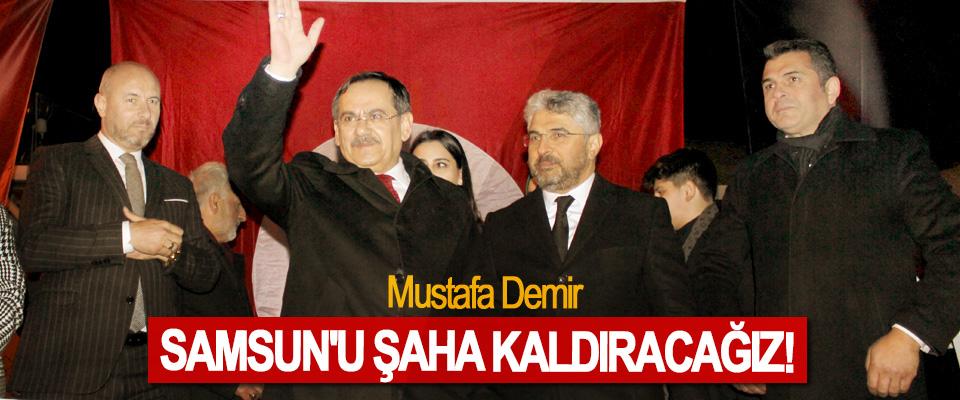 Mustafa Demir: Samsun'u şaha kaldıracağız!