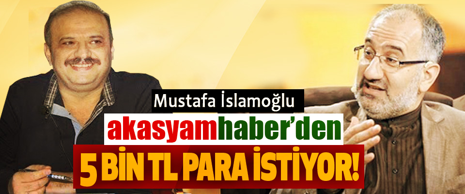 Mustafa İslamoğlu Akasyamhaber'den 5 bin Tl para istiyor!