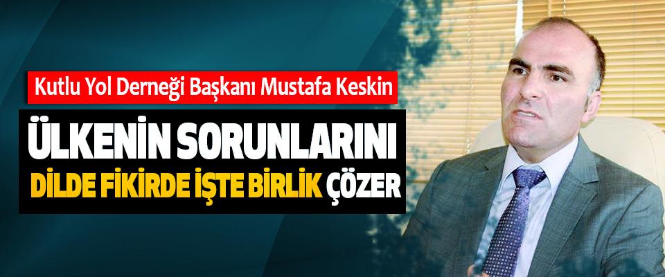 Mustafa Keskin: Ülkenin sorunlarını Dilde fikirde işte birlik çözer
