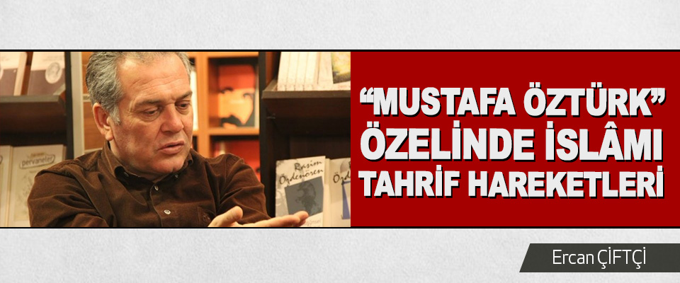 """""""Mustafa Öztürk"""" Özelinde İslâmı Tahrif Hareketleri"""
