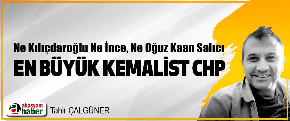 Ne Kılıçdaroğlu Ne İnce, Ne Oğuz Kaan Salıcı En Büyük Kemalist CHP