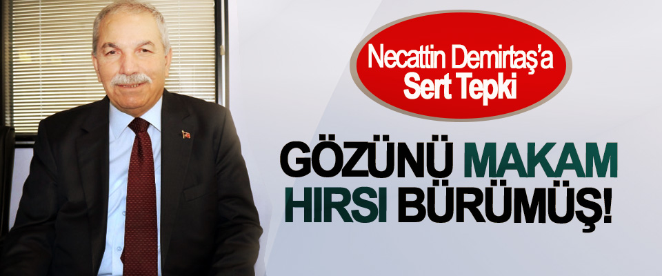 Necattin Demirtaş'a Sert Tepki; Gözünü Makam Hırsı Bürümüş!
