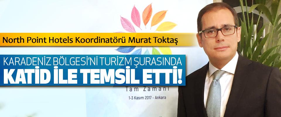 North Point Hotels Koordinatörü Murat Toktaş Karadeniz bölgesi'ni turizm şurasında katid ile temsil etti!