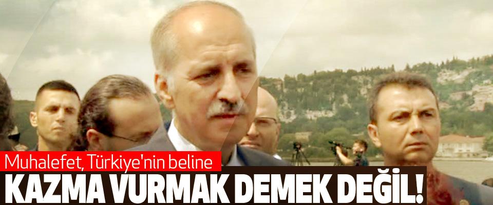 Numan Kurtulmuş: Muhalefet, Türkiye'nin beline Kazma Vurmak Demek Değil!