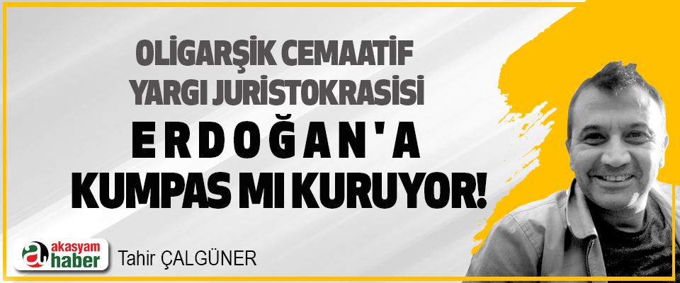 Oligarşik Cemaatif  Yargı Juristokrasisi Erdoğan'a Kumpas mı Kuruyor!