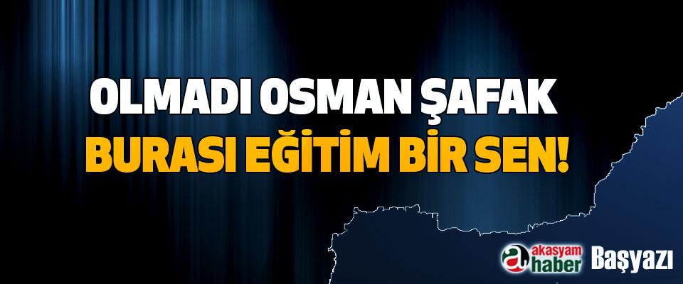 Olmadı Osman Şafak burası Eğitim Bir Sen!