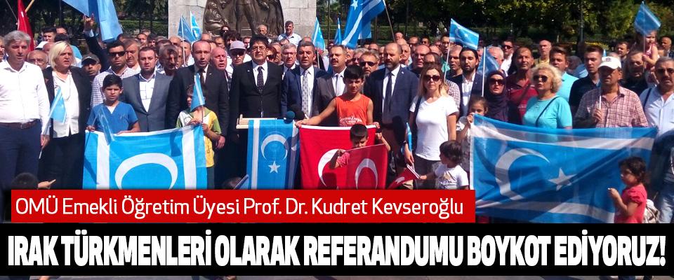 OMÜ Emekli Öğretim Üyesi Prof. Dr. Kudret Kevseroğlu:'Irak Türkmenleri Olarak Referandumu Boykot Ediyoruz!'