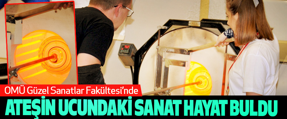 OMÜ Güzel Sanatlar Fakültesi'nde Ateşin Ucundaki Sanat Hayat Buldu