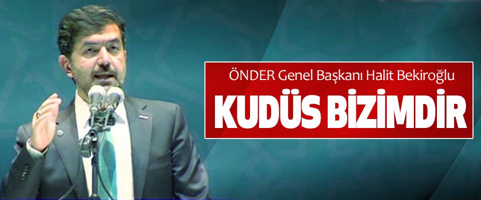 ÖNDER Genel Başkanı Halit Bekiroğlu: Kudüs Bizimdir