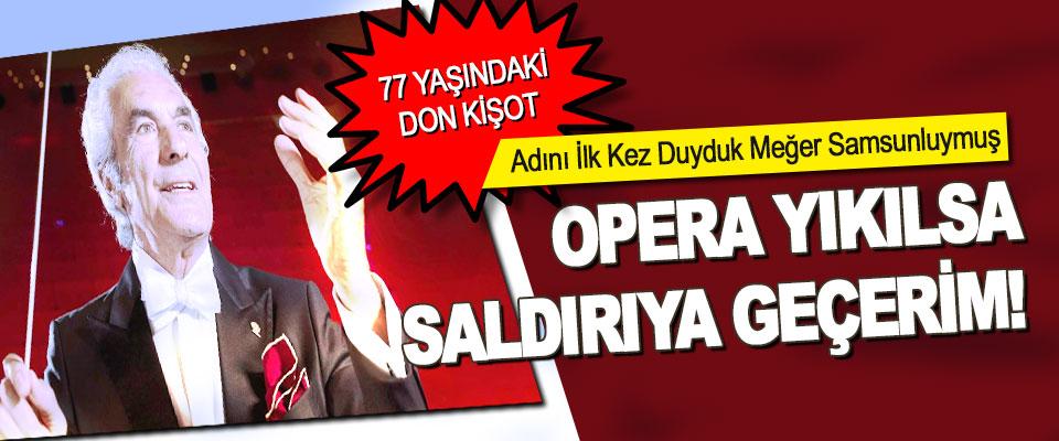 Opera Yıkılsa Saldırıya Geçerim!