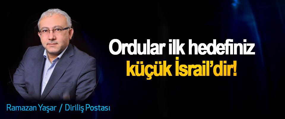 Ordular ilk hedefiniz küçük İsrail'dir!