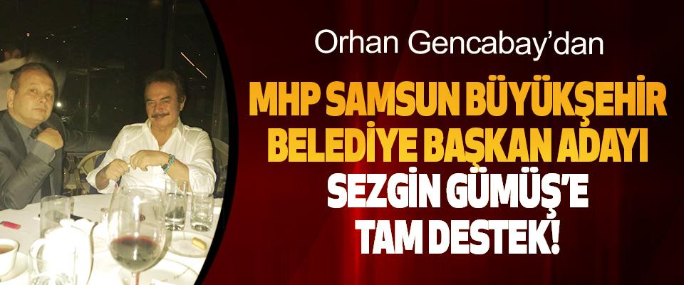 Orhan Gencabay'dan MHP Samsun Büyükşehir Belediye Başkan Adayı Sezgin Gümüş'e Tam Destek!