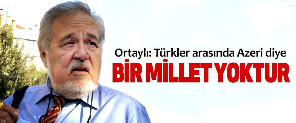 Ortaylı: Türkler arasında Azeri diye Bir Millet Yoktur