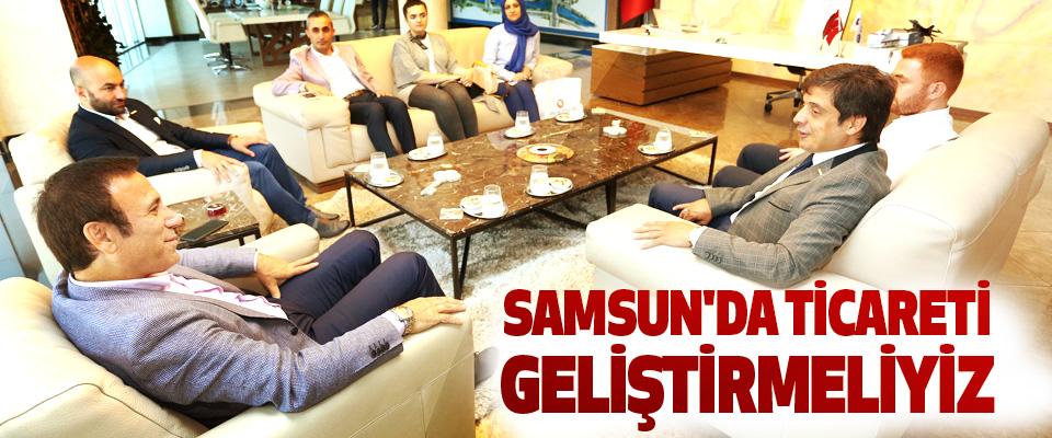Osman Genç; Samsun'da Ticareti Geliştirmeliyiz