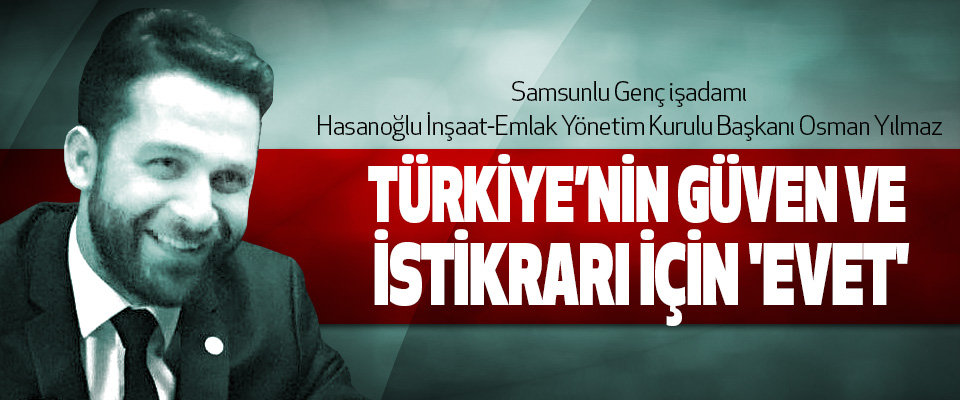 Osman Yılmaz: Türkiye'nin güven ve istikrarı için 'evet'