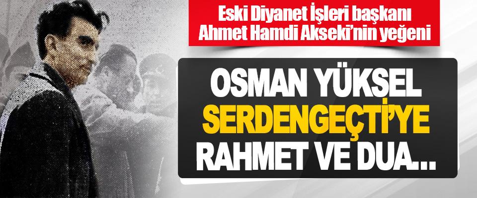 Osman Yüksel Serdengeçti'ye Rahmet Ve Dua…
