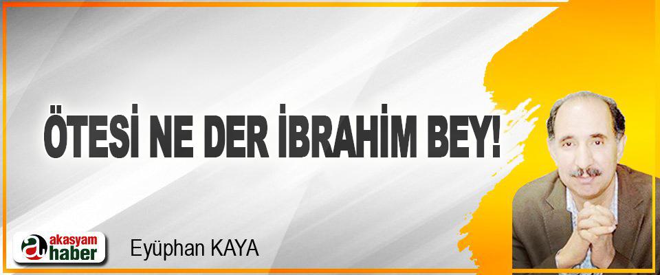 Ötesi Ne Der İbrahim Bey!