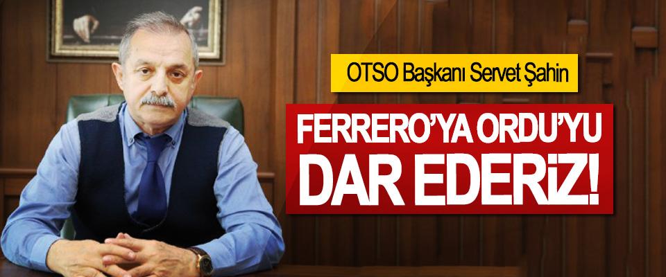 OTSO Başkanı Servet Şahin: Ferrero'ya Ordu'yu Dar Ederiz!